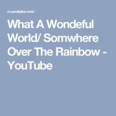 What A Wondeful World/ Somwhere Over The Rainbow - YouTube