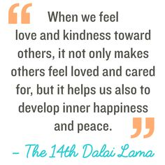 Quotation: When we feel love and kindness toward others, it not only makes others feel loved and cared for, but it helps us also to develop inner happiness and peace. The 14th Dalai Lama