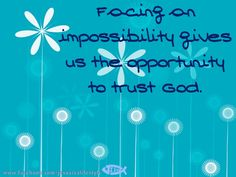 """Facing an impossibility gives us the opportunity to trust God."" - so true. :)"