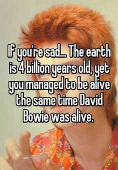 (How Comforting) If you're sad. The earth is 4 billion years old, yet you managed to be alive the same time David Bowie was alive. David Bowie Quotes, David Bowie Meme, David Bowie Lyrics, Ziggy Played Guitar, Bowie Starman, The Thin White Duke, Major Tom, Ziggy Stardust, Music Lyrics