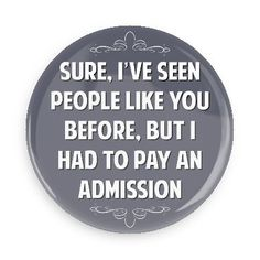 Sure I've seen people like you before, but I had to pay an admission - Funny Buttons - Custom Buttons - Promotional Badges - Witty Insults Pins - Wacky Buttons