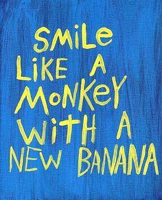 Smile like a monkey with a new banana...