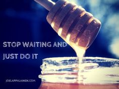 Stop Waiting And Just Do It