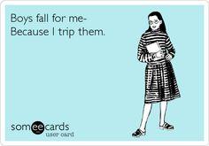 Boys fall for me- Because I trip them.