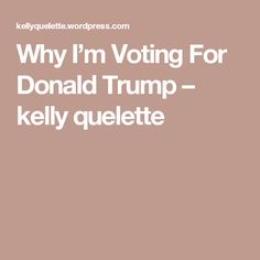 Why I'm Voting For Donald Trump – kelly quelette
