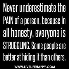 Never underestimate the pain of a person, because in all honesty, everyone is struggling. Some people are better at hiding it than others. by deeplifequotes, via Flickr