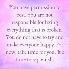 you have permission to rest... it's time to replenish. :o)
