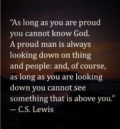 God does not like prideful people.. Pride will never allow you to see or love Him.. Better yet anyone else.