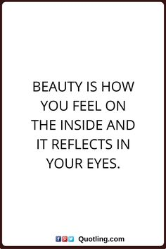 beauty quotes Beauty is how you feel on the inside and it reflects in your eyes.