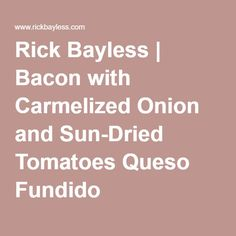 Rick Bayless | Bacon with Carmelized Onion and Sun-Dried Tomatoes Queso Fundido