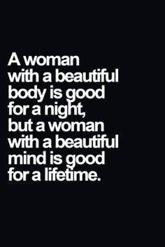 Beautiful mind w a beautiful body will be a great bonus. Same goes w men!