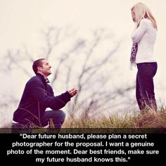 Dear future husband, please plan a secret photographer for the proposal. I want a genuine photo of the moment. Dear best friend, make sure my future husband knows this.
