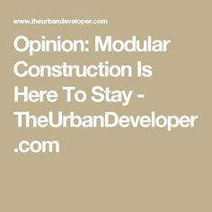 Opinion: Modular Construction Is Here To Stay - TheUrbanDeveloper.com