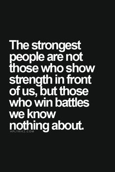 The strongest people are not those who strength in front of us, but those who win battles we know nothing about. Deep thought