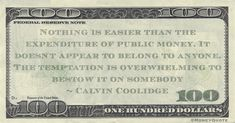 """Calvin Coolidge Money Quote saying it is easy to bestow public money when there are so many looking for the opportunity. Calvin Coolidge said:   """"Nothing is easier than the expenditure of public money. It doesn't appear to belong to anyone. The temptation is overwhelming to bestow it on somebody"""" -- Calvin Coolidge  #Birthday July 4, 1872 #MoneyQuote #Expenditure #PublicMoney  #calvincoolidge #expenditure Money In Politics, Calvin Coolidge, Federal Reserve Note, Money Quotes, Opportunity, Public, Sayings, Birthday, Easy"""