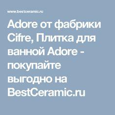 Adore от фабрики Cifre, Плитка для ванной Adore - покупайте выгодно на BestCeramic.ru