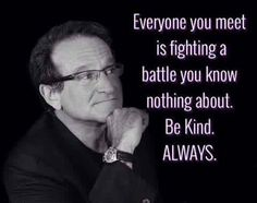 Be kind always-Robin Williams Quotable Quotes, Wisdom Quotes, True Quotes, Great Quotes, Quotes To Live By, Motivational Quotes, Inspirational Quotes, Quotes For Men, Robin Williams Quotes