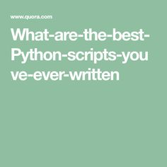 What-are-the-best-Python-scripts-youve-ever-written