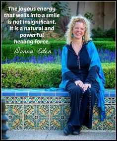 The joyous energy that wells into a smile is not insignificant. It is a natural and powerful healing force. ~ Dona Eden