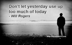 Don't let yesterday use up too much of today - Will Rogers. For more Quotes http://quotesmin.com/author/Will-Rogers.php