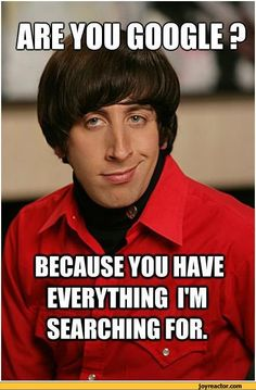 Are you google? Because you have everything i'm searching for. / bbt google howard wolowitz the big bang theory / funny pictures & best jokes: comics, images, video, humor, gif animation - i lol'd