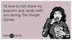 I'd love to not share my popcorn and candy with you during The Hunger Games. @Karen Joseph!