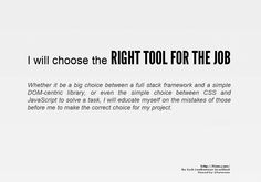 I will choose the RIGHT TOOL FOR THE JOB    Whether it be a big choice between a full stack framework and a simple DOM-centric library, or even the simple choice between CSS and JavaScript to solve a task, I will educate myself on the mistakes of those before me to make the correct choice for my project.    http://f2em.com/