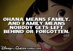 Ohana means family. And family means nobody gets left behind or forgotten.    - Lilo -