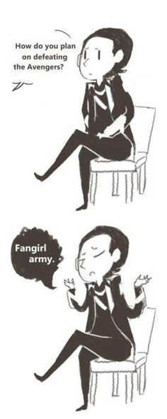 Fangirl army ~ Loki what makes this better is that there is no way he would lose