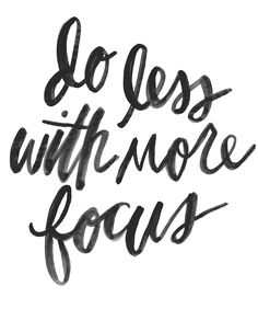 do less with more focus. Should remember that. But there are sooo many great ideas out there!