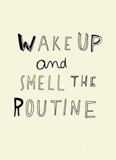 """Especial para el amanecer de cada lunes: """"Wake up and smell the routine"""""""