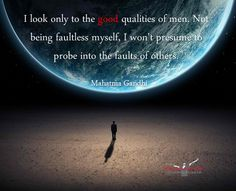 I look only to the good qualities of men. Not being faultless myself, I won't presume to probe into the faults of others. ~ Mahatma Gandhi