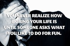 How boring your life is…