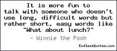 """""""It is more fun to talk with someone who doesn't use long, difficult words but rather short, easy words like 'What about lunch?' """"- Winnie the Pooh via EndlessQuotes.com #Quotations #Winnie_the_Pooh #EndlessQuotes"""