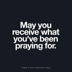 May you receive what you've been praying for. – Unknown