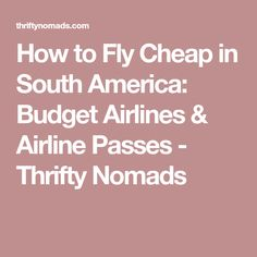How to Fly Cheap in South America: Budget Airlines & Airline Passes - Thrifty Nomads