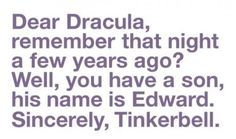 Dear Dracula,  Remember that night a few years ago?  Well, you have a son, his name is Edward.    Sincerely,   Tinkerbell.