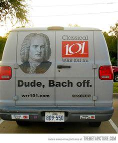 Why did Mozart kill his chickens? BECAUSE ALL THEY SAY IS BACH! AHAHAHAHAHAHAHAAHA I'm so good at making bad puns.