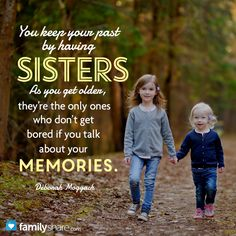 You keep your past by having sisters. As you get older, they're the only ones who don't get bored if you talk about your memories. ~Deborah Moggach