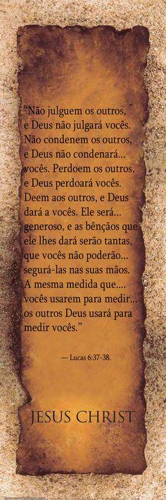 """""""Não julguem os outros, e Deus não julgará vocês. Não condenem os outros, e Deus não condenará vocês. Perdoem os outros, e Deus perdoará vocês. Deem aos outros, e Deus dará a vocês. Ele será generoso, e as bênçãos que ele lhes dará serão tantas, que vocês não poderão segurá-las nas suas mãos. A mesma medida que vocês usarem para medir os outros Deus usará para medir vocês."""" — Lucas 6:37-38.  http://www.pinterest.com/dossantos0445/al%C3%A9m-de-voc%C3%AA/"""