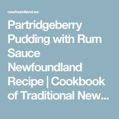 Partridgeberry Pudding with Rum Sauce Newfoundland Recipe. Cookbook of Traditional Newfoundland Meals by Newfoundland. My Cookbook, Cookbook Recipes, Jiggs Dinner, Rum Sauce Recipe, Newfoundland Recipes, Canadian Food, Canadian Recipes, Berry Cake, Old Fashioned Recipes