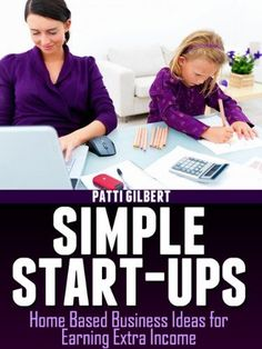 Simple Start-Ups: Home Based Business Ideas for Earning Extra Income