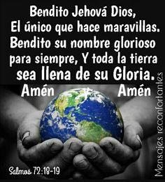 17 Será su nombre para siempre, Se perpetuará su nombre mientras dure el sol. Benditas serán en él todas las naciones; Lo llamarán bienaventurado.  18 Bendito Jehová Dios, el Dios de Israel, El único que hace maravillas.  19 Bendito su nombre glorioso para siempre, Y toda la tierra sea llena de su gloria. Amén y Amén. Salmos 72:17-19 Glorioso Dios que todo lo puede, y todo está en tus manos. 🙏🏼👣🌹