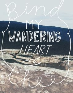 Bind my wandering heart thee - hymn Come Thou Fount of every Blessing