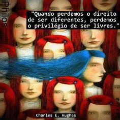 Quando perdemos o direito de ser diferentes, perdemos o privilégio de ser livres Charles Evans Hughes