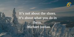 It's not about the #shoes. It's about what you do in #them.  Quotes - #MichaelJordan