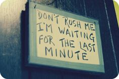 Don't rush me.....  I'm waiting for the last minute...    This is so me :)