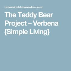 The Teddy Bear Project – Verbena {Simple Living}