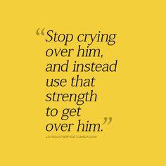 Stop crying over him, and instead use that strength to get over him. / Unknown Picture Quotes / Quoteswave on imgfave Love Picture Quotes, Cute Love Quotes, Love Quotes For Him, Quotes To Live By, Me Quotes, Get Over Him Quotes, Quotes Pics, Getting Over Him, Get Over It
