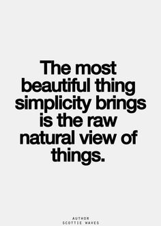 The most beautiful thing simplicity brings is the raw natural view of things.